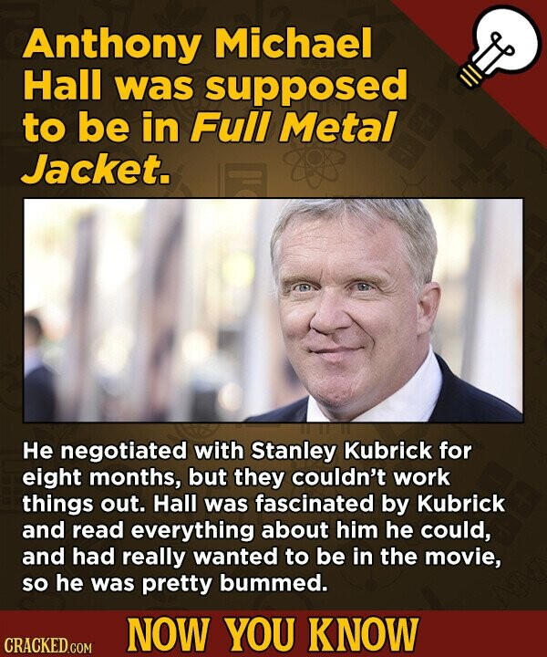 Anthony Michael Hall was supposed to be in Full Metal Jacket. He negotiated with Stanley Kubrick for eight months, but they couldn't work things out. Hall was fascinated by Kubrick and read everything about him he could, and had really wanted to be in the movie, So he was pretty