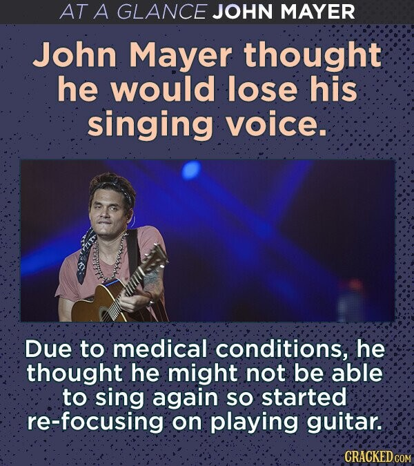 AT A GLANCE JOHN MAYER John Mayer thought he would lose his singing voice. Due to medical conditions, he thought he might not be able to sing again sO started re-focusing on playing guitar. CRACKED COM