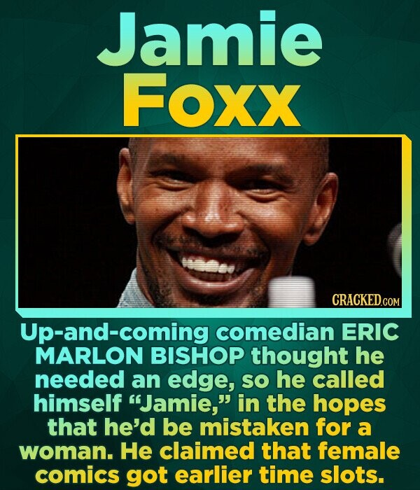 Jamie Foxx CRACKED.COM Up-and-coming comedian ERIC MARLON BISHOP thought he needed an edge, SO he called himself Jamie, in the hopes that he'd be mi