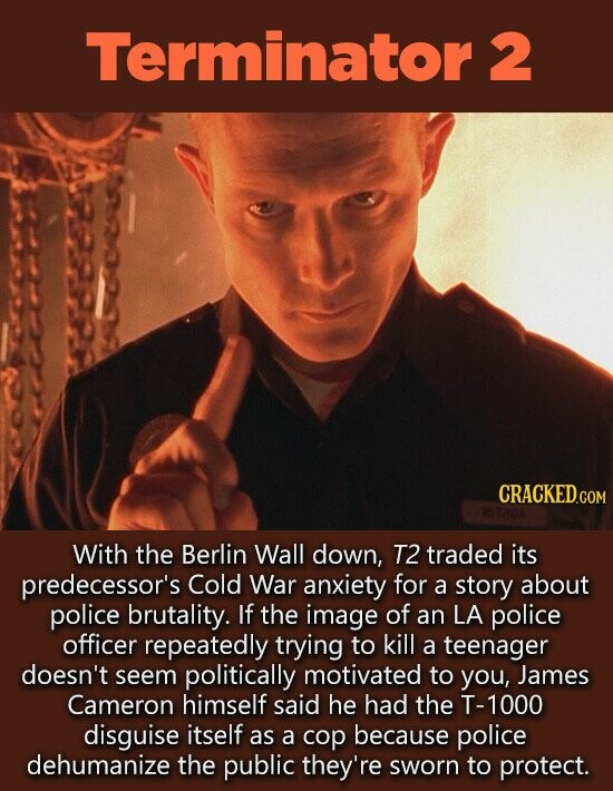 Terminator 2 CRACKED.CO COM With the Berlin Wall down, T2 traded its predecessor's Cold War anxiety for a story about police brutality. If the image of an LA police officer repeatedly trying to kill a teenager doesn't seem politically motivated to you, James Cameron himself said he had the T-1000