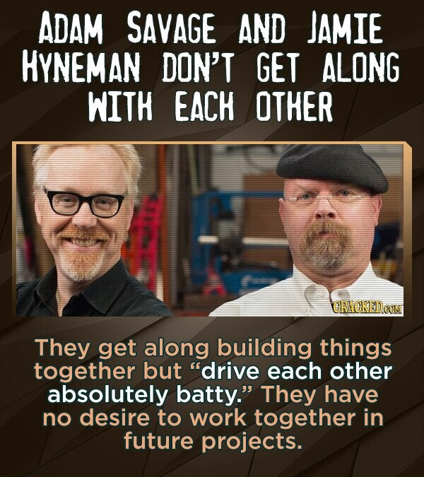 ADAM SAVAGE AND JAMIE HYNEMAN DON'T GET ALONG WITH EACH OTHER CRAGKED CON They get along building things together but drive each other absolutely bat