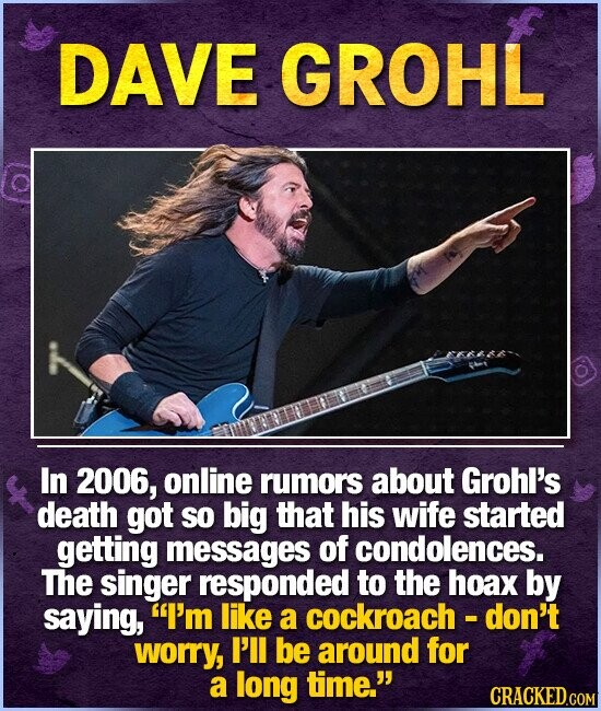 DAVE GROHL In 2006, online rumors about Grohl's death got so big that his wife started getting messages of condolences. The singer responded to the hoax by saying, I'm like a cockroach - don't worry, I'll be around for a long time.