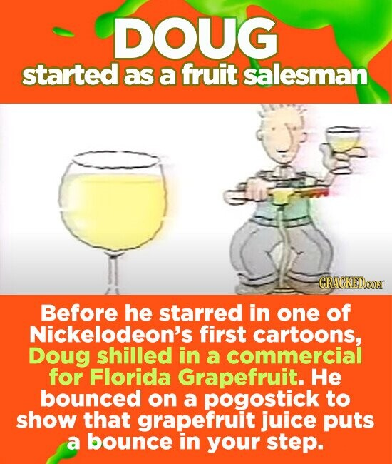 DOUG started as a fruit salesman Before he starred in one of Nickelodeon's first cartoons, Doug shilled in a commercial for Florida Grapefruit. He bounced on a pogostick to show that grapefruit juice puts a bounce in your step.