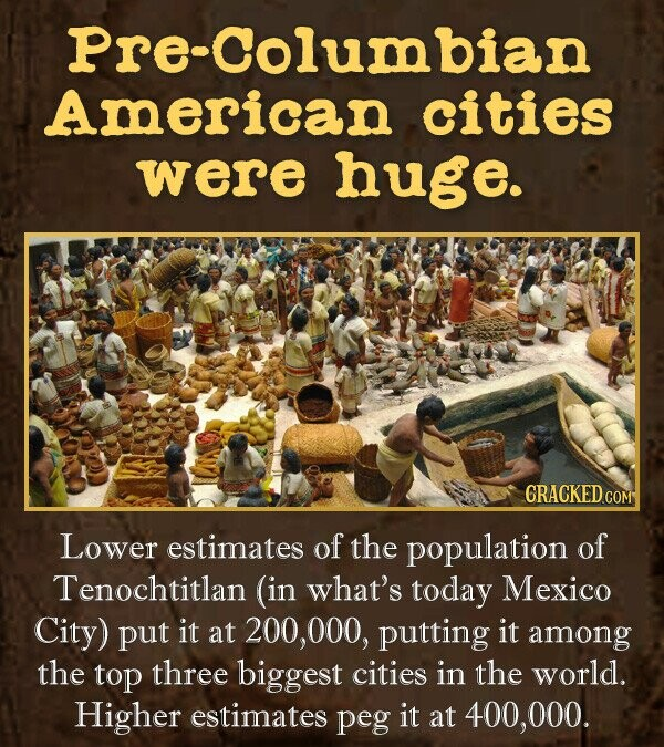 Pre-Columbian American cities were huge. CRACKED COM Lower estimates of the population of Tenochtitlan (in what's today Mexico City) put it at 200,000, putting it among the top three biggest cities in the world. Higher estimates peg it at 400, 000.
