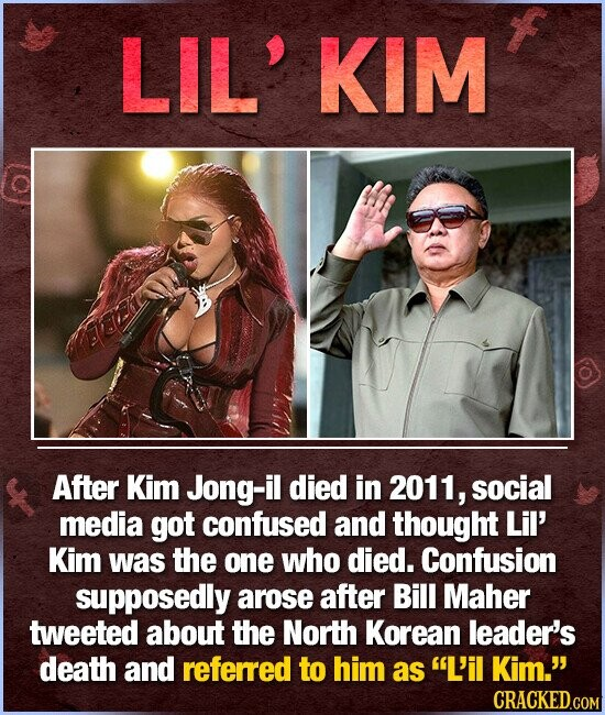 LIL' KIM After Kim Jong-il died in 2011, social media got confused and thought Lil' Kim was the one who died. Confusion supposedly arose after Bill Maher tweeted about the North Korean leader's death and referred to him as L'il Kim.
