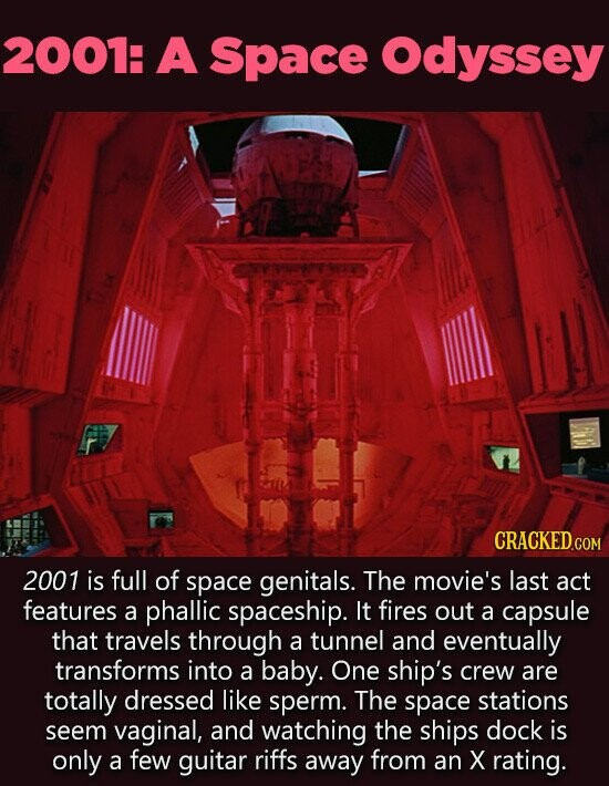 2001: A Space Odyssey CRACKED COM 2001 is full of space genitals. The movie's last act features a phallic spaceship. It fires out a capsule that travels through a tunnel and eventually transforms into a baby. One ship's crew are totally dressed like sperm. The space stations seem vaginal, and watching