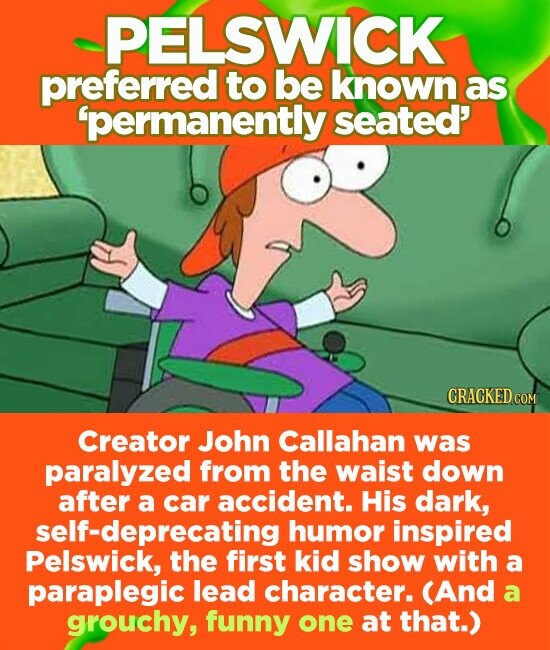 PELSWICK preferred to be known as 'permanently seated' CRACKED COM Creator John Callahan was paralyzed from the waist down after a car accident. His dark, self-deprecating humor inspired Pelswick, the first kid show with a paraplegic lead character. (And a grouchy, funny one at that.)