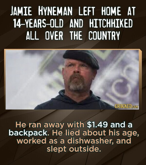 JAMIE HYNEMAN LEFT HOME AT 14-YEARS-OLD AND HITCHHIKED ALL OVER THE COUNTRY He ran away with $1.49 and a backpack. He lied about his age, worked as a