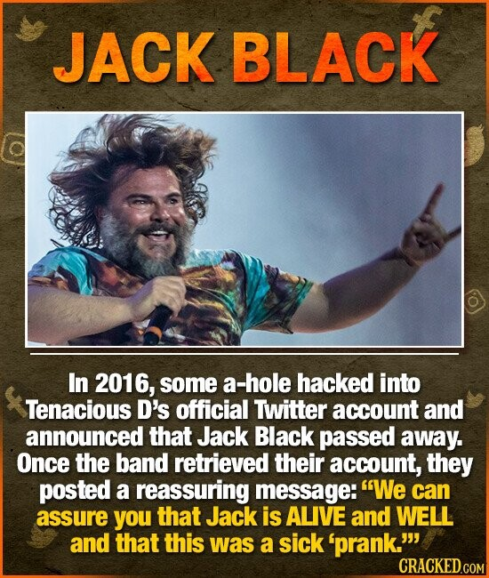 JACK BLACK In 2016, some a-hole hacked into Tenacious D's official Twitter account and announced that Jack Black passed away. Once the band retrieved their account, they posted a reassuring message: We can assure you that Jack is ALIVE and WELL and that this was a sick 'prank.
