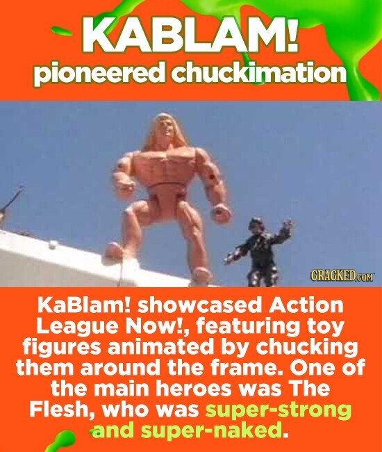 KABLAM! pioneered chuckimation GRAGKED COM KaBlam! showcased Action League Now!, featuring toy figures animated by chucking them around the frame. One of the main heroes was The Flesh, who was super-strong and super-naked.