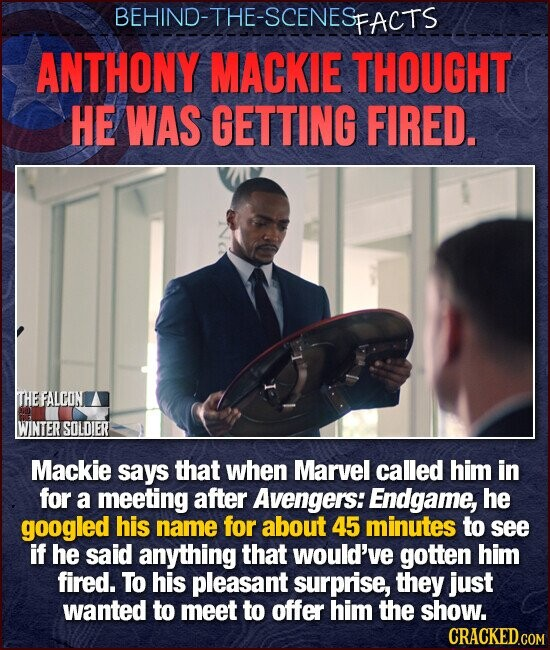 BEHIND-THE-SCENESE FACTS ANTHONY MACKIE THOUGHT HE WAS GETTING FIRED. THEFALCON WINTER SOLDIER Mackie says that when Marvel called him in for a meeting after Avengers: Endgame, he googled his name for about 45 minutes to see if he said anything that would've gotten him fired. To his pleasant surprise, they