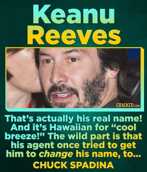 Keanu Reeves That's actually his real name! And it's Hawaiian for cool breeze! The wild part is that his agent once tried to get him to change his n