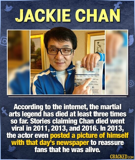 JACKIE CHAN kness fall Tunch. ater data According to the intemet, the martial arts legend has died at least three times So far. Stories claiming Chan died went viral in 2011, 2013, and 2016. In 2013, the actor even posted a picture of himself with that day's newspaper