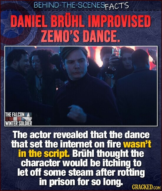 BEHIND-THE-SCENESE FACTS DANIEL BRUHL IMPROVISED ZEMO'S DANCE. THE FALCON WINTER SOLDIER The actor revealed that the dance that set the internet on fire wasn't in the script. Bruhl thought the character would be itching to let off some steam after rotting in prison for so long.