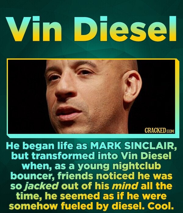 Vin Diesel He began life as MARK SINCLAIR, but transformed into Vin Diesel when, as a young nightclub bouncer, friends noticed he was so jacked out of