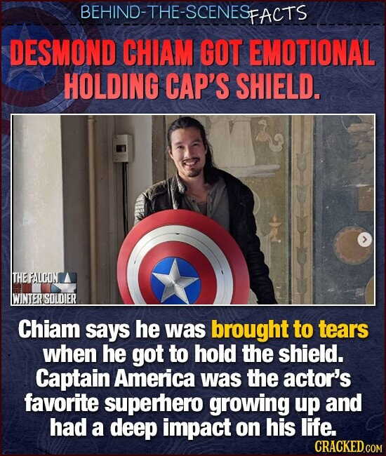 BEHIND-THE-SCENESp FACTS DESMOND CHIAM GOT EMOTIONAL HOLDING CAP'S SHIELD. THEFALCON WINTER SOLOIER Chiam says he was brought to tears when he got to hold the shield. Captain America was the actor's favorite superhero growing up and had a deep impact on his life.