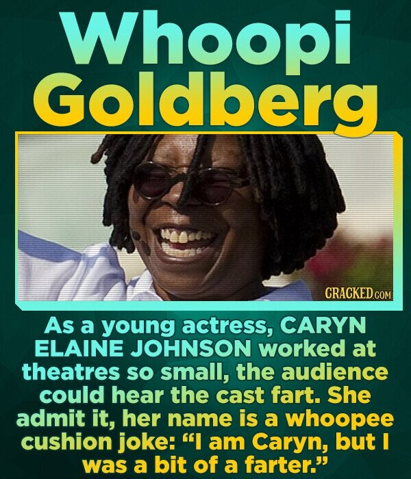 Whoopi Goldberg weets As a young actress, CARYN ELAINE JOHNSON worked at theatres sO small, the audience could hear the cast fart. She admit it, her n