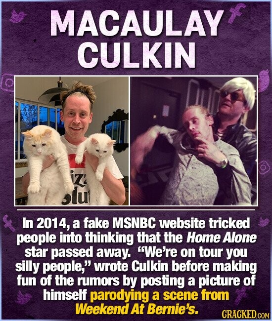 MACAULAY CULKIN iz slut In 2014, a fake MSNBC website tricked people into thinking that the Home Alone star passed away. We're on tour you silly people, wrote Culkin before making fun of the rumors by posting a picture of himself parodying a scene from Weekend At Bernie's.