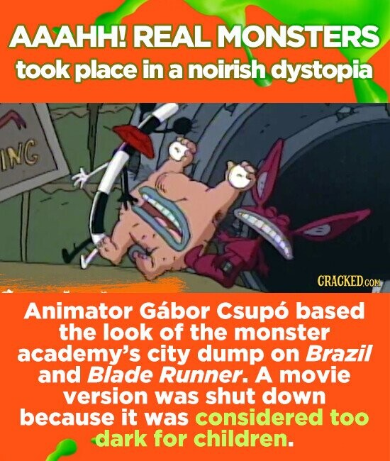 AAAHH! REAL MONSTERS took place in a noirish dystopia NG Animator Gabor Csupo based the look of the monster academy's city dump on Brazil and Blade Runner. A movie version was shut down because it was considered too dark for children.