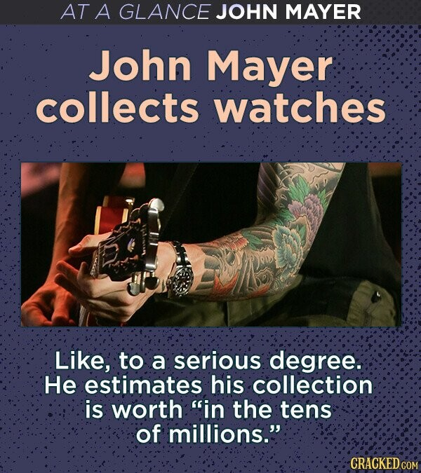 AT A GLANCE JOHN MAYER John Mayer collects watches Like, to a serious degree. He estimates his collection is worth in the tens of millions. CRACKED COM