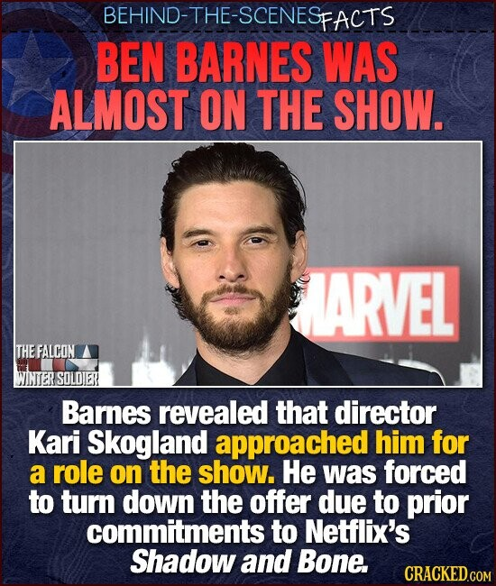 BEHIND-THE-SCENESE FACTS BEN BARNES WAS ALMOST ON THE SHOW. ARVEL THEFALCON WINTER SOLOIER Barnes revealed that director Kari Skogland approached him for a role on the show. He was forced to turn down the offer due to prior commitments to Netflix's Shadow and Bone.