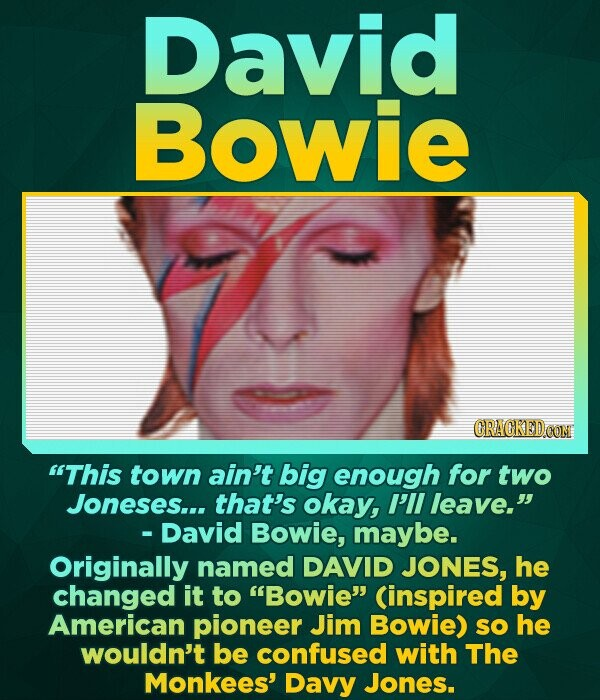 David Bowie This town ain't big enough for two Joneses... that's okay, I'll leave. - David Bowie, maybe. Originally named DAVID JONES, he changed it