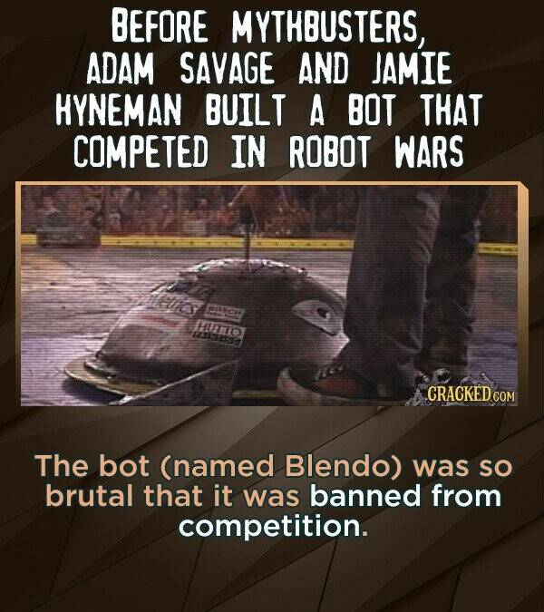 BEFORE MYTHBUSTERS, ADAM SAVAGE AND JAMIE HYNEMAN BUILT A BOT THAT COMPETED IN ROBOT WARS ncs BNC MTO 13:2S The bot (named Blendo) was SO brutal that