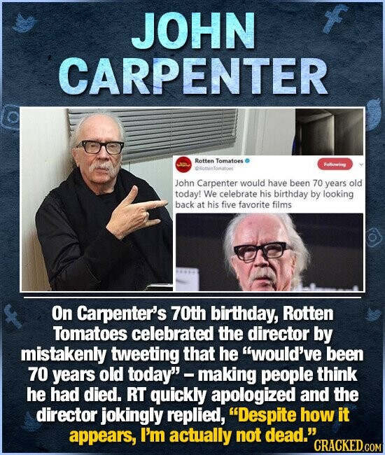 JOHN CARPENTER Rotten Tomatoes Following ORothenTomatoes John Carpenter would have been 70 years old today! We celebrate his birthday by looking back at his five favorite films On Carpenter's 70th birthday, Rotten Tomatoes celebrated the director by mistakenly tweeting that he would've been 70 years old today making people think