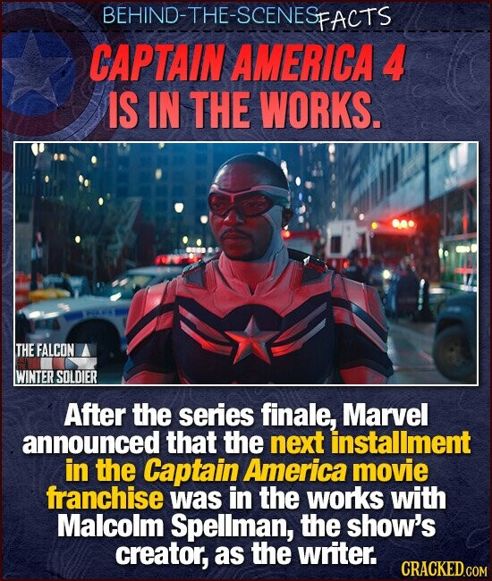 BEHIND-THE-SCENES PFACTS CAPTAIN AMERICA 4 IS IN THE WORKS. THE FALCON WINTER SOLDIER After the series finale, Marvel announced that the next installment in the Captain America movie franchise was in the works with Malcolm Spellman, the show's creator, as the writer.