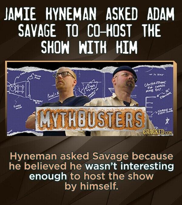 JAMIE HYNEMAN ASKED ADAM SAVAGE TO CO-HOST THE SHOW WITH HIM e SA o totiRwac 2e cunse DL. MAR Pl:A 9216 MYTHBUSTERS CRACKED C COM Hyneman asked Savage