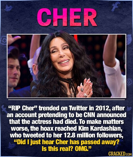 CHER RIP Cher' trended on Twitter in 2012, after an account pretending to be CNN announced that the actress had died. To make matters worse, the hoax reached Kim Kardashian, who tweeted to her 12.8 million followers, Did I just hear Cher has passed away? Is this real? OMG. CRACKED.COM