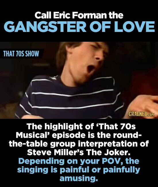 Call Eric Forman the GANGSTER OF LOVE THAT 70S SHOW The highlight of 'That 70s Musical' episode is the round- the-table group interpretation of Steve Miller's The Joker. Depending on your POV, the singing is painful or painfully amusing.