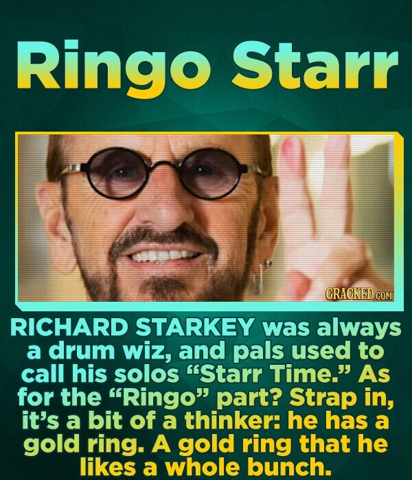 Ringo Starr CRACKED COM RICHARD STARKEY was always a drum wiz, and pals used to call his solos Starr Time. As for the Ringo part? Strap in, it's a