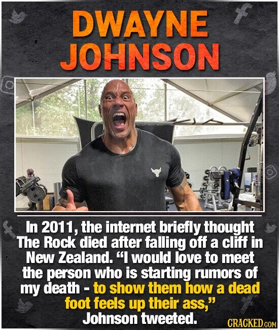 DWAYNE JOHNSON In 2011, the internet briefly thought The Rock died after falling off a cliff in New Zealand. I would love to meet the person who is starting rumors of my death - to show them how a dead foot feels up their ass, Johnson tweeted.