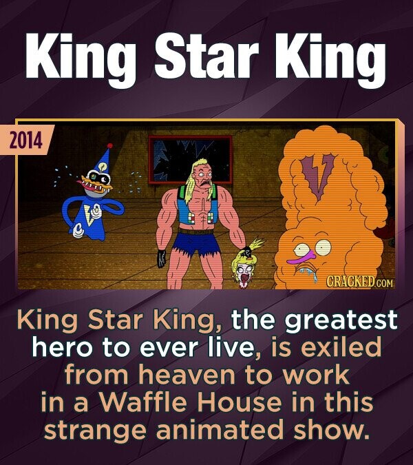 King Star King 2014 King Star King, the greatest hero to ever live, is exiled from heaven to work in a Waffle House in this strange animated show.