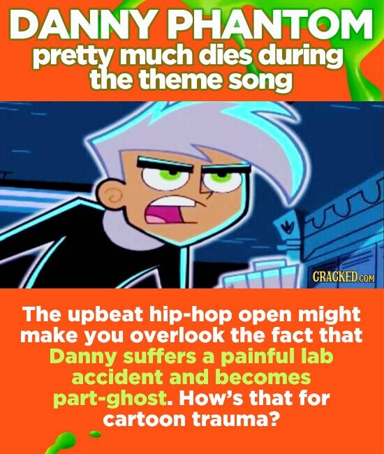 DANNY PHANTOM pretty much dies during the theme song FuU The upbeat hip-hop open might make you overlook the fact that Danny suffers a painful lab accident and becomes part-ghost. How's that for cartoon trauma?
