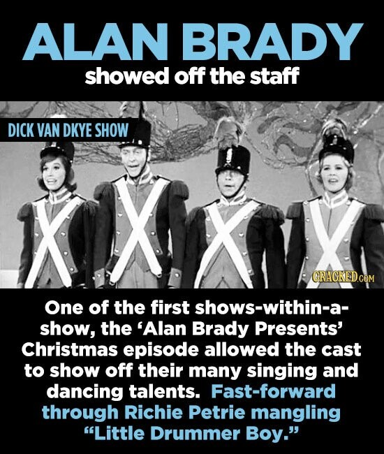 ALAN BRADY showed off the staff DICK VAN DKYE SHOW ORAGKED.COM One of the first shows-within-a- show, the 'Alan Brady Presents' Christmas episode allowed the cast to show off their many singing and dancing talents. Fast-forward through Richie Petrie mangling Little Drummer Boy.