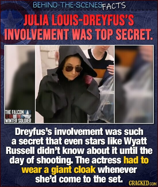 BEHIND-THE-SCENESFACTS JULIA LOUIS-DREYFUS'S INVOLVEMENT WAS TOP SECRET. THEFALCON WINTER SOLDIER Dreyfus's involvement was such a secret that even stars like Wyatt Russell didn't know about it until the day of shooting. The actress had to wear a giant cloak whenever she'd come to the set.