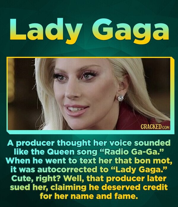 Lady Gaga A producer thought her voice sounded like the Queen song Radio Ga-Ga. When he went to text her that bon mot, it was autocorrected to Lady