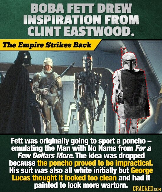 BOBA FETT DREW INSPIRATION FROM CLINT EASTWOOD. The Empire Strikes Back Fett was originally going to sport a poncho - emulating the Man with No Name from For a Few Dollars More. The idea was dropped because the poncho proved to be impractical. His suit was also all white initially but