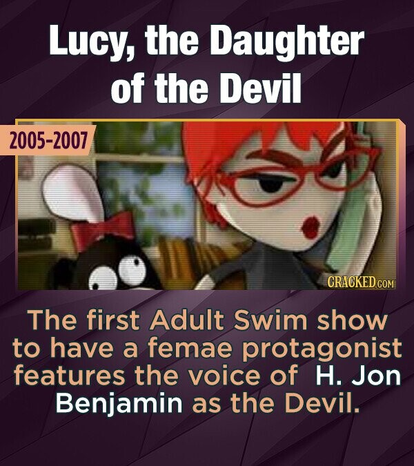 Lucy, the Daughter of the Devil 2005-2007 The first Adult Swim show to have a femae protagonist features the voice of H. Jon Benjamin as the Devil.