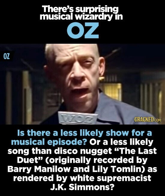 There's surprising musical wizardry in OZ OZ Is there a less likely show for a musical episode? Or a less likely song than disco nugget The Last DuET (originally recorded by Barry Manilow and Lily Tomlin) as rendered by white supremacist J.K. Simmons?