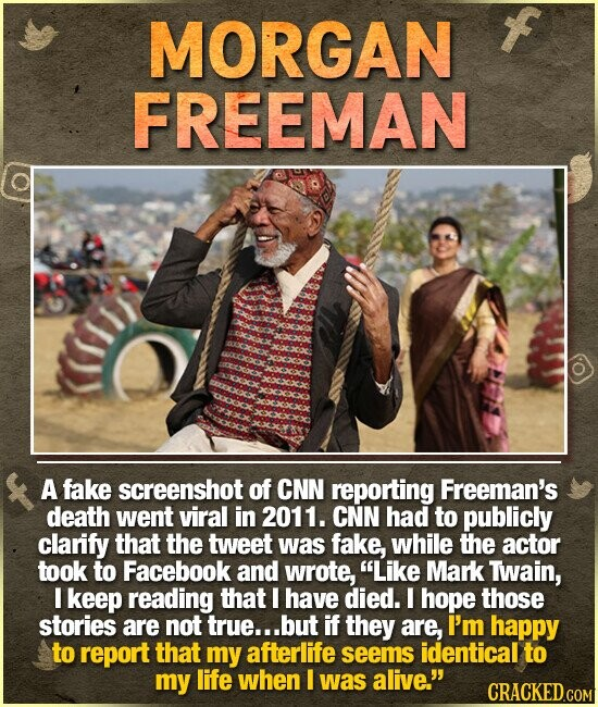 MORGAN FREEMAN A fake screenshot of CNN reporting Freeman's death went viral in 2011. CNN had to publicly clarify that the tweet was fake, while the actor took to Facebook and wrote, Like Mark Twain, I keep reading that I have died. I hope those stories are not true... but