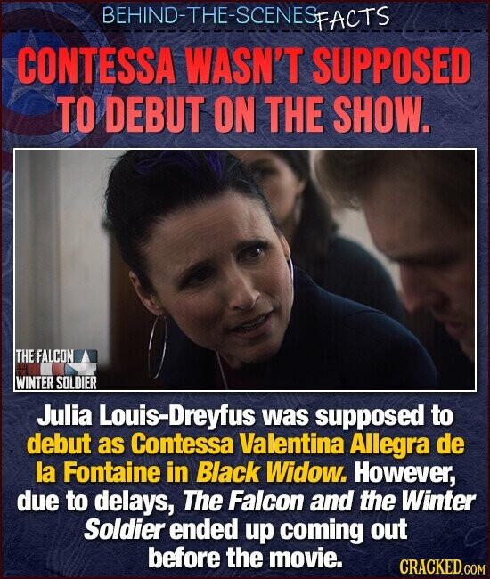 BEHIND-THE-SCENESE FACTS CONTESSA WASN'T SUPPOSED TO DEBUT ON THE SHOW. THE FALCON WINTER SOLDIER Julia ouis-Dreyfus was supposed to debut as Contessa Valentina Allegra de la Fontaine in Black Widow. However, due to delays, The Falcon and the Winter Soldier ended up coming out before the movie.