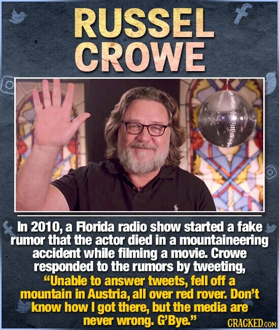 RUSSEL CROWE itims In 2010, a Florida radio show started a fake rumor that the actor died in a mountaineering accident while filming a movie. Crowe responded to the rumors by tweeting, Unable to answer tweets, fell off a mountain in Austria, all over red rover. Don't know how I