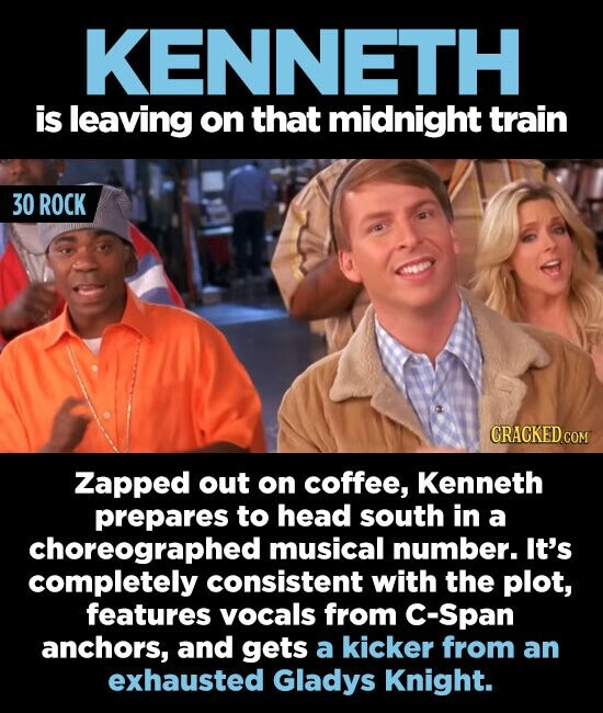 KENNETH is leaving on that midnight train 30 ROCK CRACKED COM Zapped out on coffee, Kenneth prepares to head south in a choreographed musical number. It's completely consistent with the plot, features vocals from C-Span anchors, and gets a kicker from an exhausted Gladys Knight.