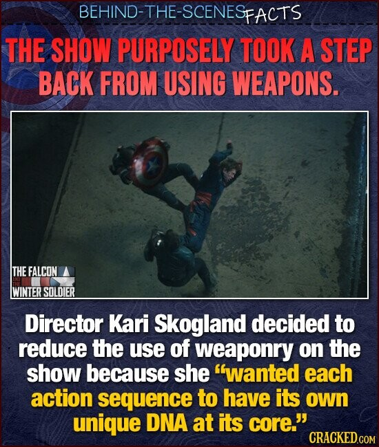 BEHIND-THE-SCENESp FACTS THE SHOW PURPOSELY TOOK A STEP BACK FROM USING WEAPONS. THE FALCON WINTER SOLDIER Director Kari Skogland decided to reduce the use of weaponry on the show because she wanted each action sequence to have its own unique DNA at its core.'