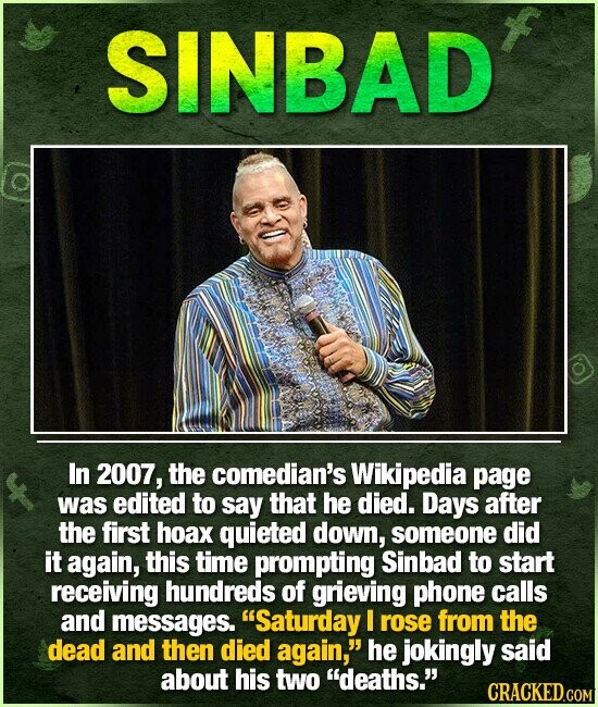 SINBAD In 2007, the comedian's Wikipedia page was edited to say that he died. Days after the first hoax quieted down, someone did it again, this time prompting Sinbad to start receiving hundreds of grieving phone calls and messages. Saturday l rose from the dead and then died again, he
