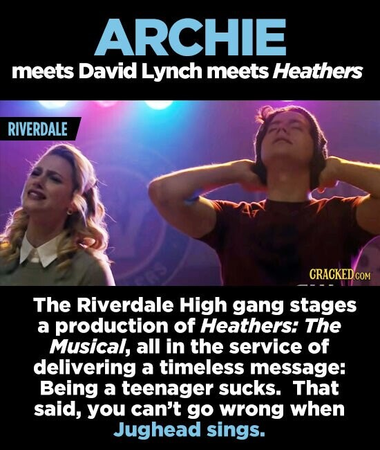 ARCHIE meets David Lynch meets Heathers RIVERDALE CRACKEDC The Riverdale High gang stages a production of Heathers: The Musical, all in the service of delivering a timeless message: Being a teenager sucks. That said, you can't go wrong when Jughead sings.