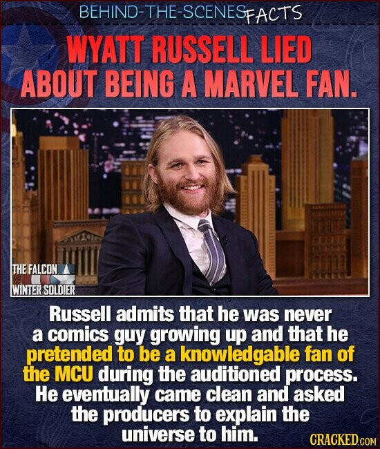 BEHIND-THE-SCENESE FACTS WYATT RUSSELL LIED ABOUT BEING A MARVEL FAN. THE FALCON WINTER SOLDIER Russell admits that he was never a comics guy growing up and that he pretended to be a knowledgable fan of the MCU during the auditioned process. He eventually came clean and asked the producers to